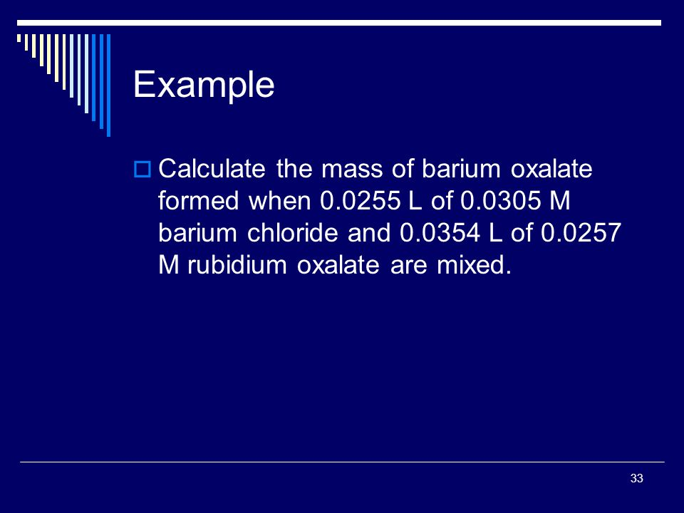 33 Example  Calculate the mass of barium oxalate formed when 0.0255 L of 0.0305 M barium chloride and 0.0354 L of 0.0257 M rubidium oxalate are mixed