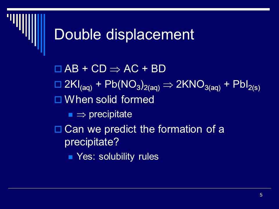 5 Double displacement  AB + CD  AC + BD  2KI (aq) + Pb(NO 3 ) 2(aq)  2KNO 3(aq) + PbI 2(s)  When solid formed  precipitate  Can we predict the formation of a precipitate.