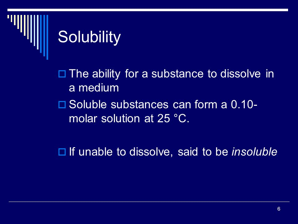 6 Solubility  The ability for a substance to dissolve in a medium  Soluble substances can form a 0.10- molar solution at 25 °C.  If unable to disso
