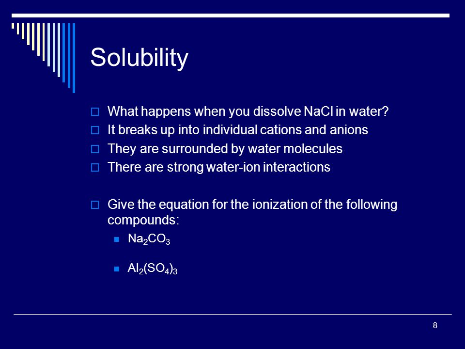 8 Solubility  What happens when you dissolve NaCl in water?  It breaks up into individual cations and anions  They are surrounded by water molecule