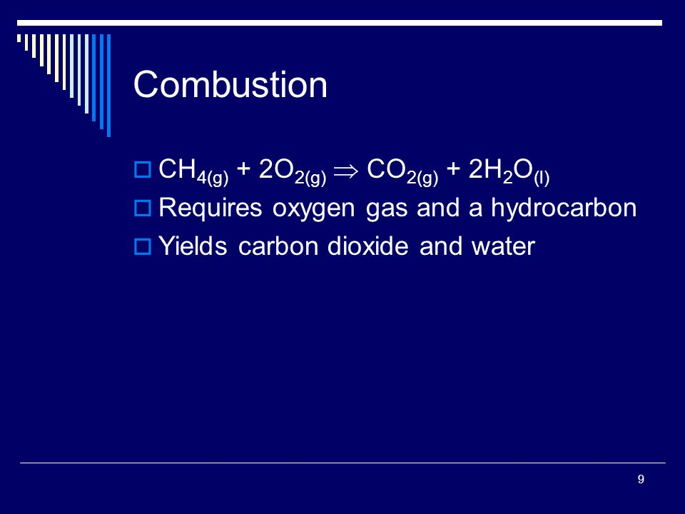 9 Combustion  CH 4(g) + 2O 2(g)  CO 2(g) + 2H 2 O (l)  Requires oxygen gas and a hydrocarbon  Yields carbon dioxide and water