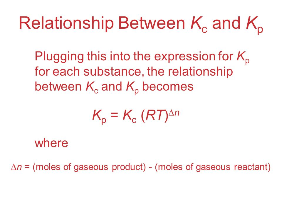 Relationship Between K c and K p Plugging this into the expression for K p for each substance, the relationship between K c and K p becomes where K p = K c (RT)  n  n = (moles of gaseous product) - (moles of gaseous reactant)
