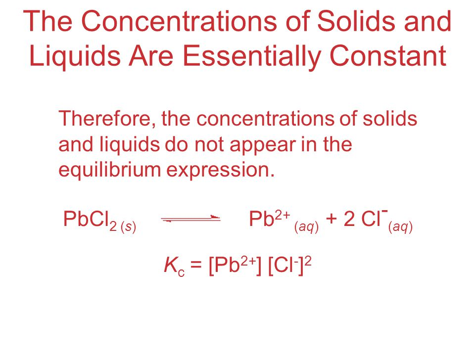 The Concentrations of Solids and Liquids Are Essentially Constant Therefore, the concentrations of solids and liquids do not appear in the equilibrium expression.