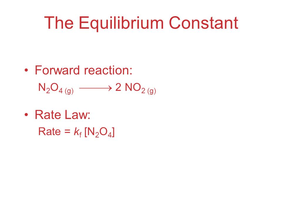 The Equilibrium Constant Reverse reaction: 2 NO 2 (g)  N 2 O 4 (g) Rate Law: Rate = k r [NO 2 ] 2