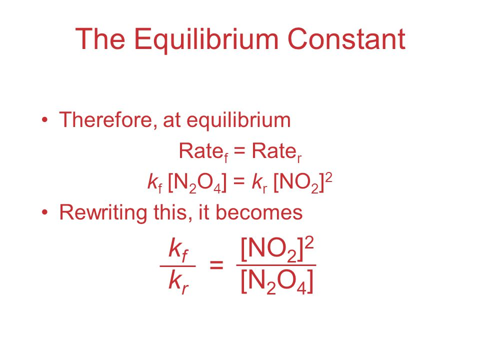 The Equilibrium Constant Therefore, at equilibrium Rate f = Rate r k f [N 2 O 4 ] = k r [NO 2 ] 2 Rewriting this, it becomes kfkrkfkr [NO 2 ] 2 [N 2 O 4 ] =