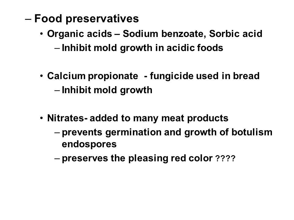 –Food preservatives Organic acids – Sodium benzoate, Sorbic acid –Inhibit mold growth in acidic foods Calcium propionate - fungicide used in bread –In