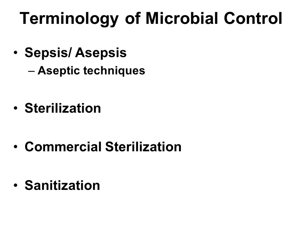 Terminology of Microbial Control Sepsis/ Asepsis –Aseptic techniques Sterilization Commercial Sterilization Sanitization