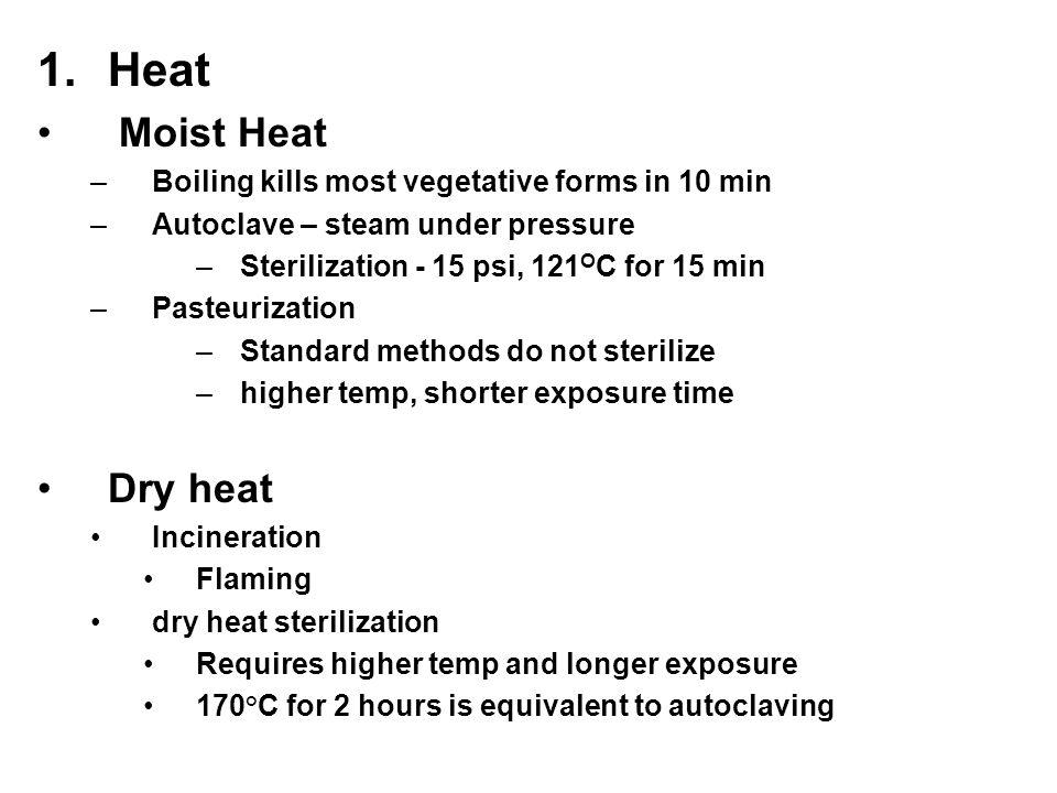 1.Heat Moist Heat –Boiling kills most vegetative forms in 10 min –Autoclave – steam under pressure –Sterilization - 15 psi, 121 O C for 15 min –Pasteu