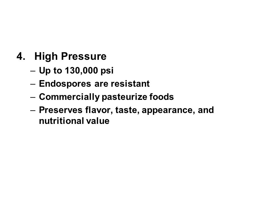 4. High Pressure –Up to 130,000 psi –Endospores are resistant –Commercially pasteurize foods –Preserves flavor, taste, appearance, and nutritional val