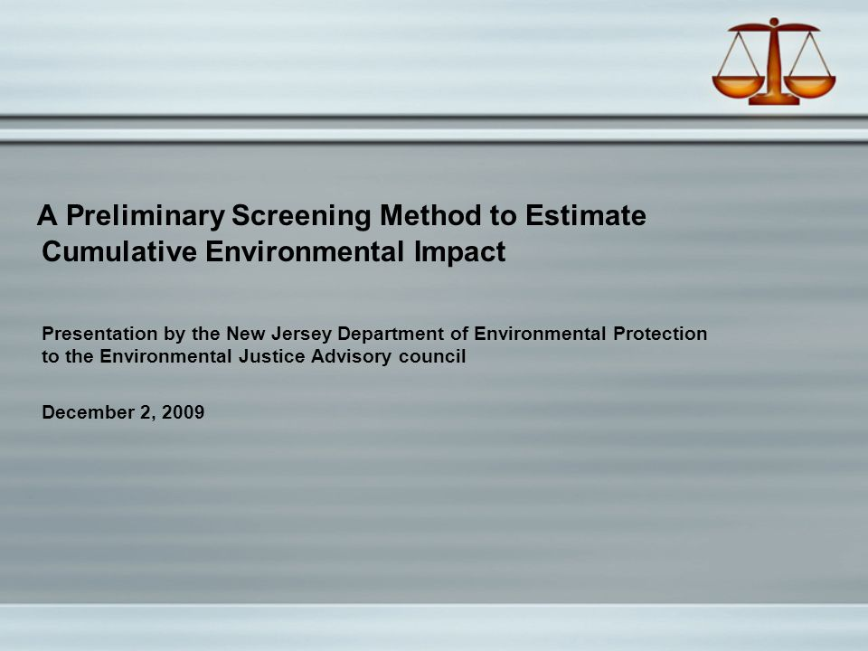 A Preliminary Screening Method to Estimate Cumulative Environmental Impact Presentation by the New Jersey Department of Environmental Protection to the Environmental Justice Advisory council December 2, 2009