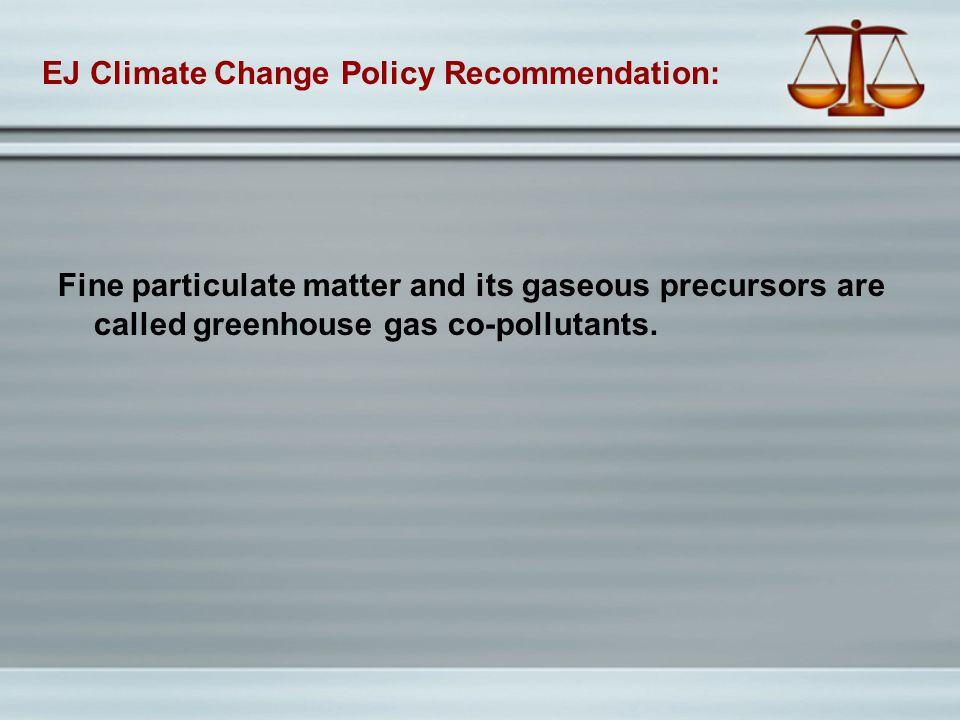 EJ Climate Change Policy Recommendation: Fine particulate matter and its gaseous precursors are called greenhouse gas co-pollutants.