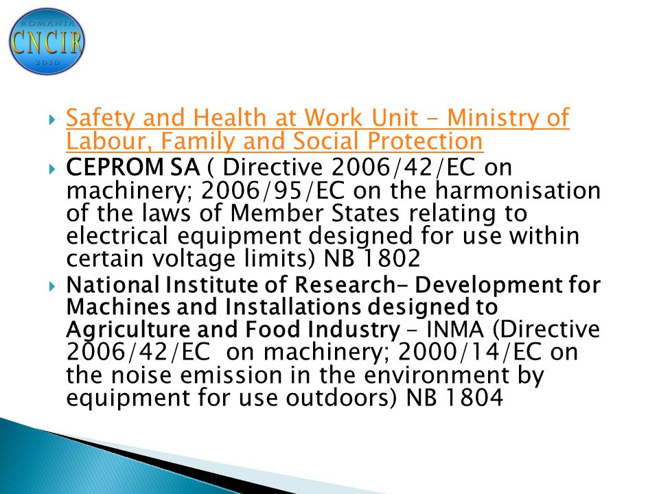  Safety and Health at Work Unit - Ministry of Labour, Family and Social Protection Safety and Health at Work Unit - Ministry of Labour, Family and Social Protection  CEPROM SA ( Directive 2006/42/EC on machinery; 2006/95/EC on the harmonisation of the laws of Member States relating to electrical equipment designed for use within certain voltage limits) NB 1802  National Institute of Research- Development for Machines and Installations designed to Agriculture and Food Industry - INMA (Directive 2006/42/EC on machinery; 2000/14/EC on the noise emission in the environment by equipment for use outdoors) NB 1804