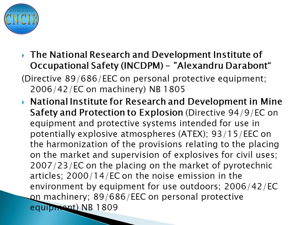  The National Research and Development Institute of Occupational Safety (INCDPM) - Alexandru Darabont ( Directive 89/686/EEC on personal protective equipment; 2006/42/EC on machinery) NB 1805  National Institute for Research and Development in Mine Safety and Protection to Explosion (Directive 94/9/EC on equipment and protective systems intended for use in potentially explosive atmospheres (ATEX); 93/15/EEC on the harmonization of the provisions relating to the placing on the market and supervision of explosives for civil uses; 2007/23/EC on the placing on the market of pyrotechnic articles; 2000/14/EC on the noise emission in the environment by equipment for use outdoors; 2006/42/EC on machinery; 89/686/EEC on personal protective equipment) NB 1809