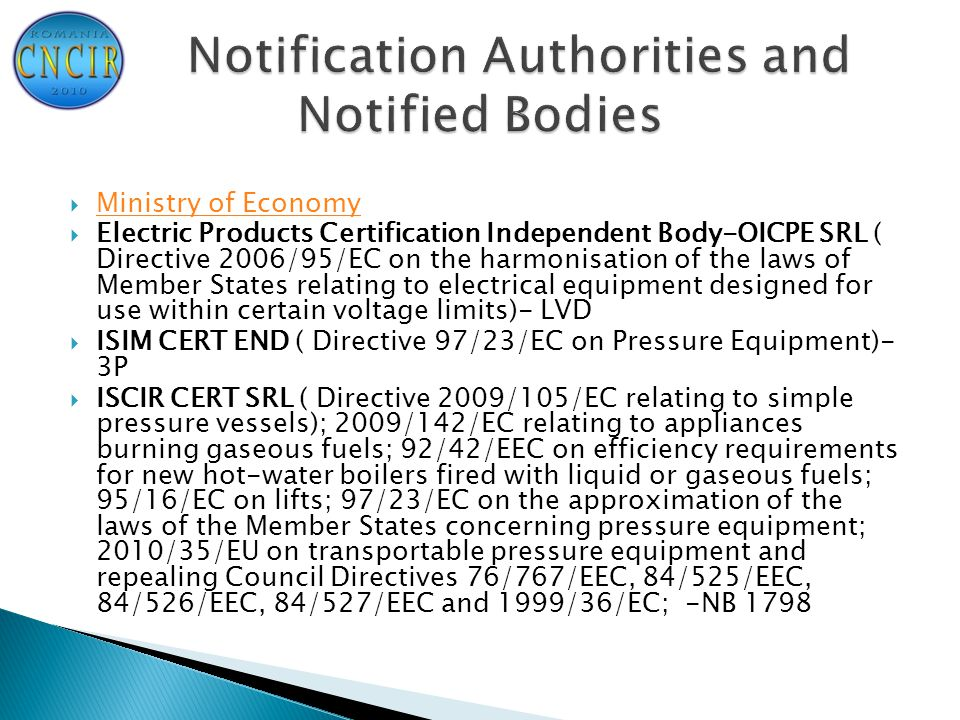  Ministry of Economy Ministry of Economy  Electric Products Certification Independent Body-OICPE SRL ( Directive 2006/95/EC on the harmonisation of the laws of Member States relating to electrical equipment designed for use within certain voltage limits)- LVD  ISIM CERT END ( Directive 97/23/EC on Pressure Equipment)- 3P  ISCIR CERT SRL ( Directive 2009/105/EC relating to simple pressure vessels); 2009/142/EC relating to appliances burning gaseous fuels; 92/42/EEC on efficiency requirements for new hot-water boilers fired with liquid or gaseous fuels; 95/16/EC on lifts; 97/23/EC on the approximation of the laws of the Member States concerning pressure equipment; 2010/35/EU on transportable pressure equipment and repealing Council Directives 76/767/EEC, 84/525/EEC, 84/526/EEC, 84/527/EEC and 1999/36/EC; -NB 1798
