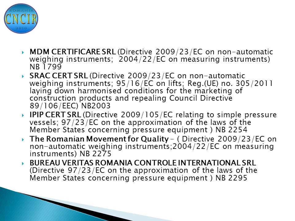  MDM CERTIFICARE SRL (Directive 2009/23/EC on non-automatic weighing instruments; 2004/22/EC on measuring instruments) NB 1799  SRAC CERT SRL (Directive 2009/23/EC on non-automatic weighing instruments; 95/16/EC on lifts; Reg.(UE) no.