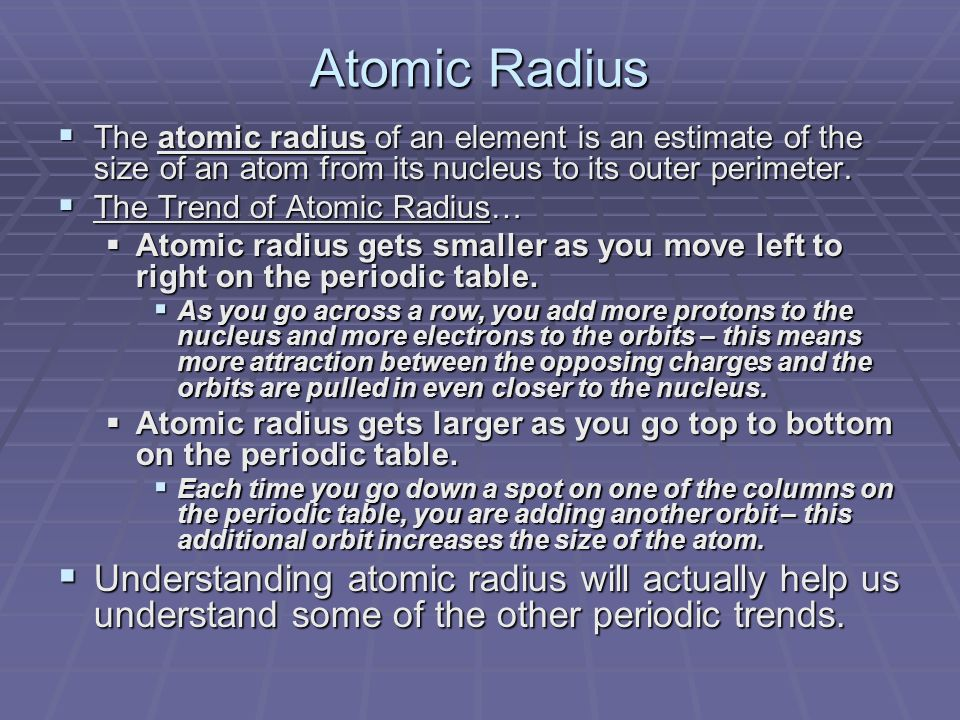 Atomic Radius  The atomic radius of an element is an estimate of the size of an atom from its nucleus to its outer perimeter.