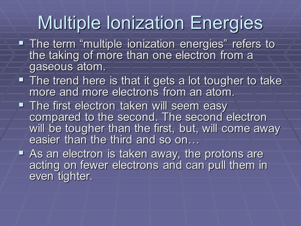 Multiple Ionization Energies  The term multiple ionization energies refers to the taking of more than one electron from a gaseous atom.