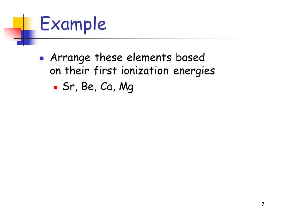 7 Example Arrange these elements based on their first ionization energies Sr, Be, Ca, Mg