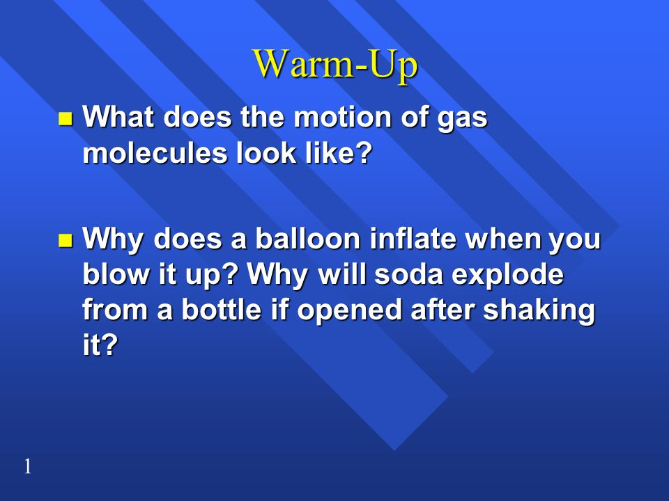 1 Warm-Up n What does the motion of gas molecules look like? n Why does a balloon inflate when you blow it up? Why will soda explode from a bottle if