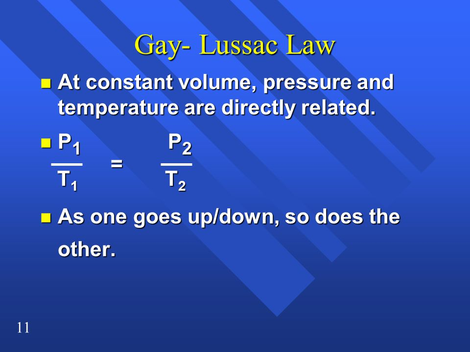 11 Gay- Lussac Law n At constant volume, pressure and temperature are directly related. n P 1 P 2 T 1 T 2 T 1 T 2 n As one goes up/down, so does the o