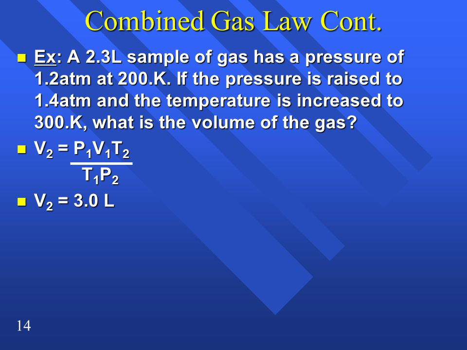 14 Combined Gas Law Cont. n Ex: A 2.3L sample of gas has a pressure of 1.2atm at 200.K. If the pressure is raised to 1.4atm and the temperature is inc