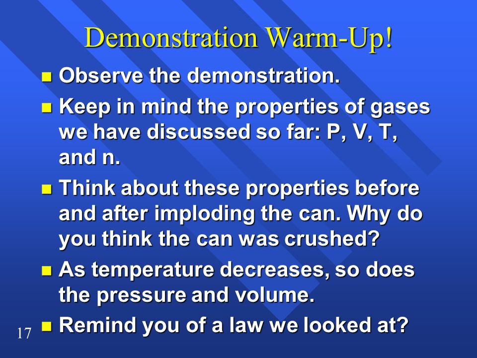 17 Demonstration Warm-Up! n Observe the demonstration. n Keep in mind the properties of gases we have discussed so far: P, V, T, and n. n Think about