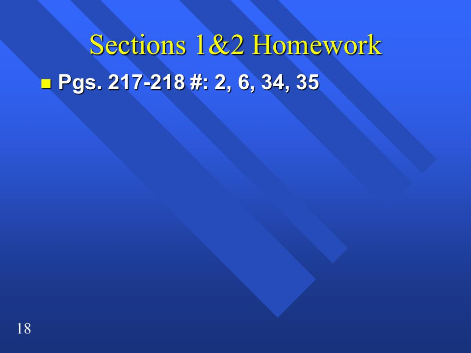 18 Sections 1&2 Homework n Pgs. 217-218 #: 2, 6, 34, 35