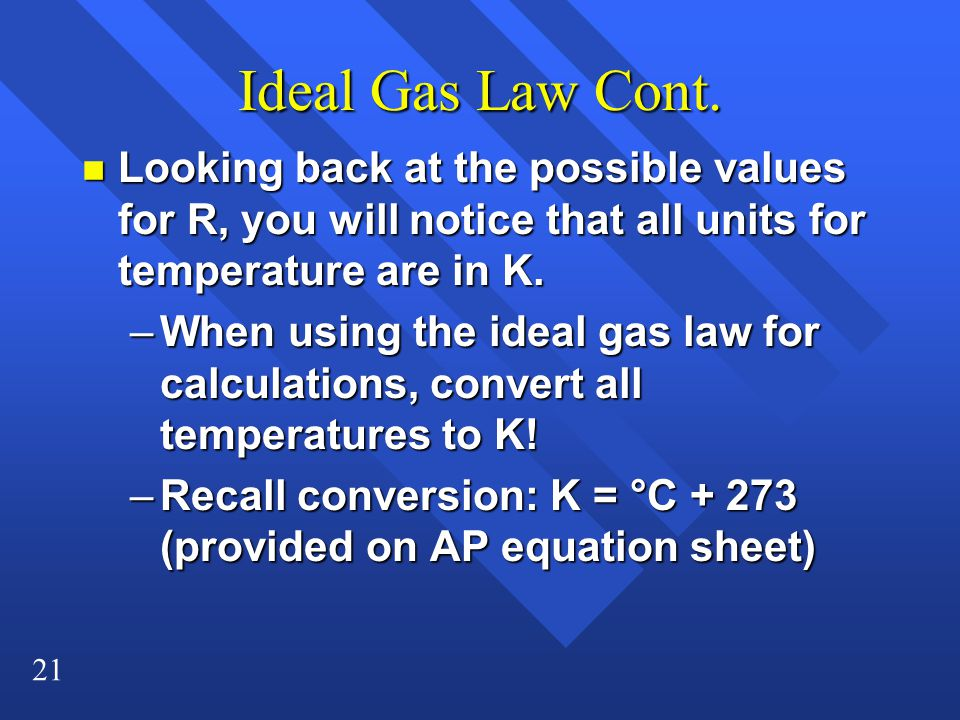 21 Ideal Gas Law Cont. n Looking back at the possible values for R, you will notice that all units for temperature are in K. –When using the ideal gas