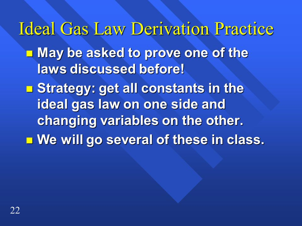 22 Ideal Gas Law Derivation Practice n May be asked to prove one of the laws discussed before.