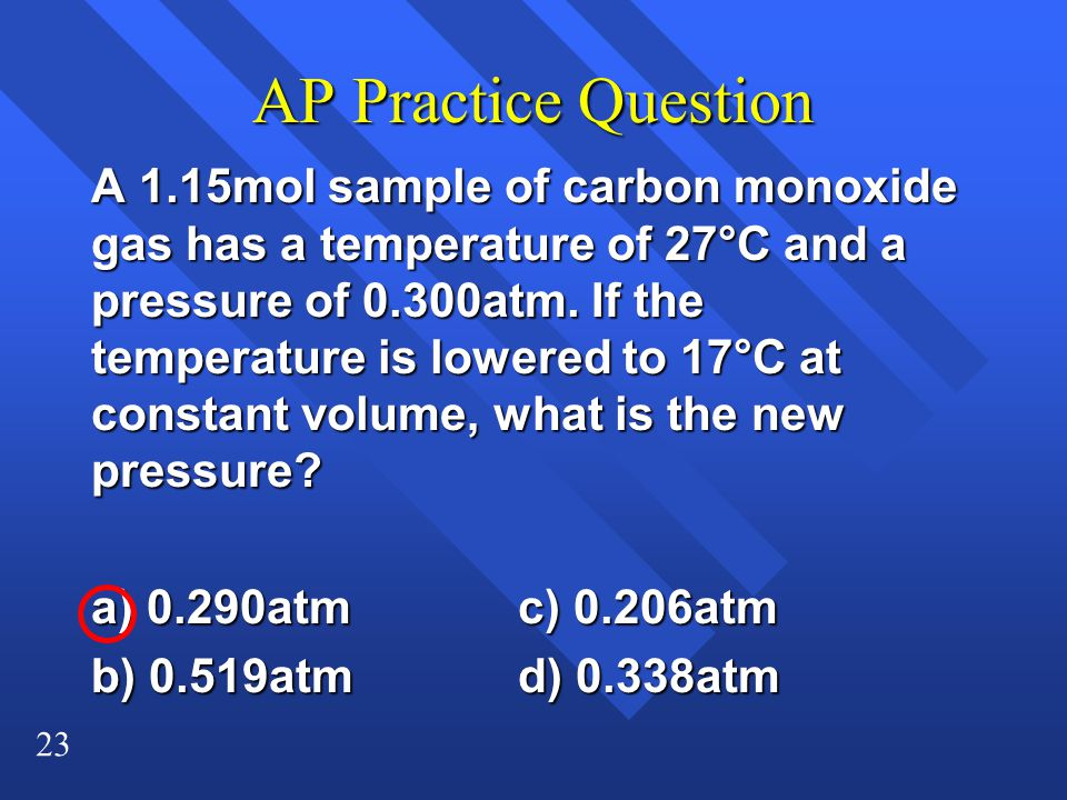 23 AP Practice Question A 1.15mol sample of carbon monoxide gas has a temperature of 27°C and a pressure of 0.300atm. If the temperature is lowered to