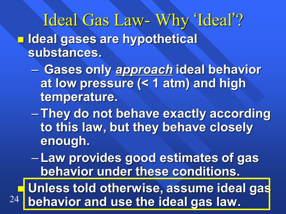 24 Ideal Gas Law- Why 'Ideal'? n Ideal gases are hypothetical substances. – Gases only approach ideal behavior at low pressure (< 1 atm) and high temp