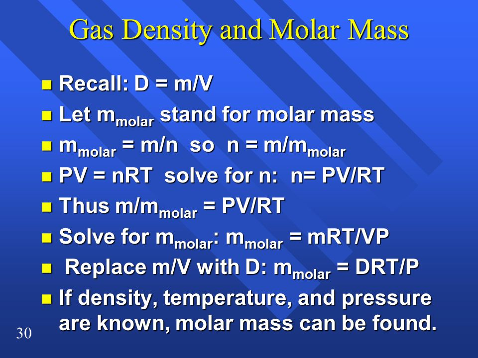 30 Gas Density and Molar Mass n Recall: D = m/V Let m molar stand for molar mass Let m molar stand for molar mass m molar = m/n so n = m/m molar m molar = m/n so n = m/m molar n PV = nRT solve for n: n= PV/RT Thus m/m molar = PV/RT Thus m/m molar = PV/RT Solve for m molar : m molar = mRT/VP Solve for m molar : m molar = mRT/VP n Replace m/V with D: m molar = DRT/P n If density, temperature, and pressure are known, molar mass can be found.