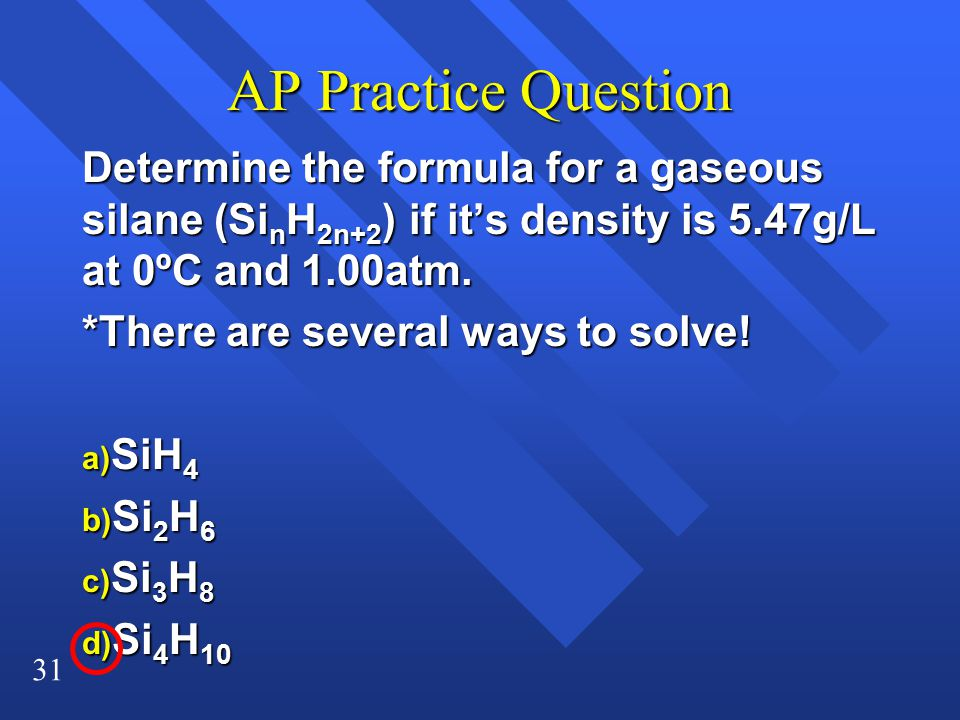 31 AP Practice Question Determine the formula for a gaseous silane (Si n H 2n+2 ) if it's density is 5.47g/L at 0ºC and 1.00atm. *There are several wa