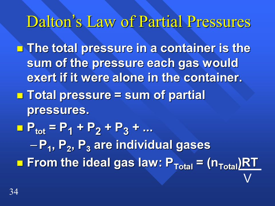 34 Dalton's Law of Partial Pressures n The total pressure in a container is the sum of the pressure each gas would exert if it were alone in the container.