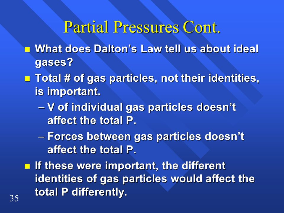 35 Partial Pressures Cont. n What does Dalton's Law tell us about ideal gases? n Total # of gas particles, not their identities, is important. –V of i