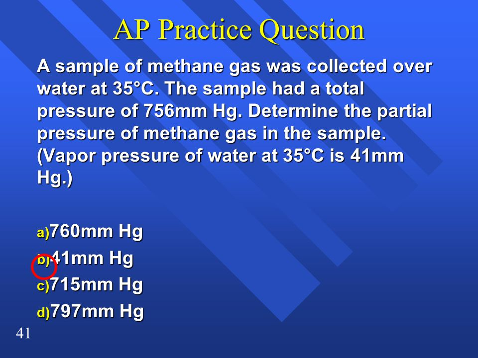 41 AP Practice Question A sample of methane gas was collected over water at 35°C.