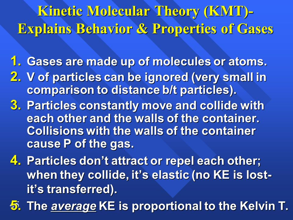 45 Kinetic Molecular Theory (KMT)- Explains Behavior & Properties of Gases 1. Gases are made up of molecules or atoms. 2. V of particles can be ignore