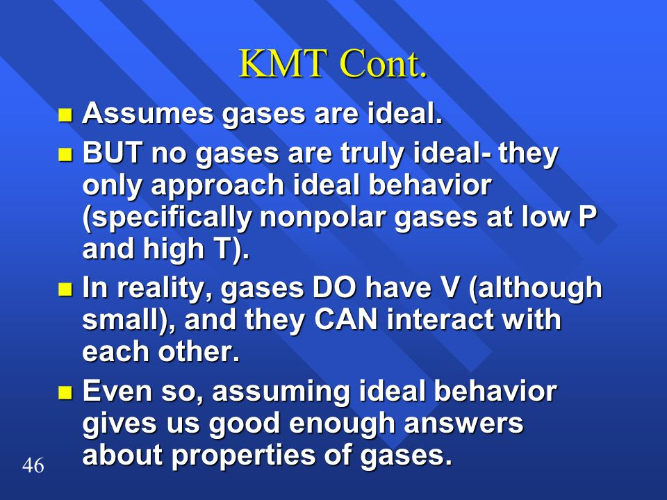 46 KMT Cont. n Assumes gases are ideal. n BUT no gases are truly ideal- they only approach ideal behavior (specifically nonpolar gases at low P and hi