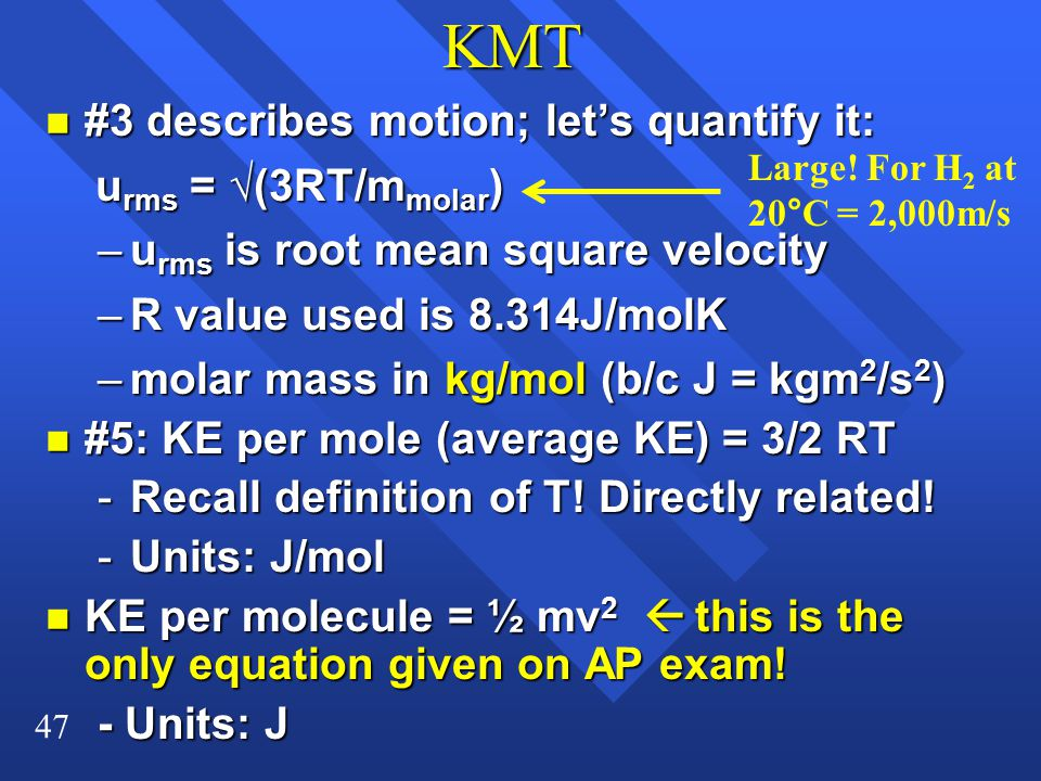 47KMT n #3 describes motion; let's quantify it: u rms = √(3RT/m molar ) u rms = √(3RT/m molar ) –u rms is root mean square velocity –R value used is 8.314J/molK –molar mass in kg/mol (b/c J = kgm 2 /s 2 ) n #5: KE per mole (average KE) = 3/2 RT -Recall definition of T.