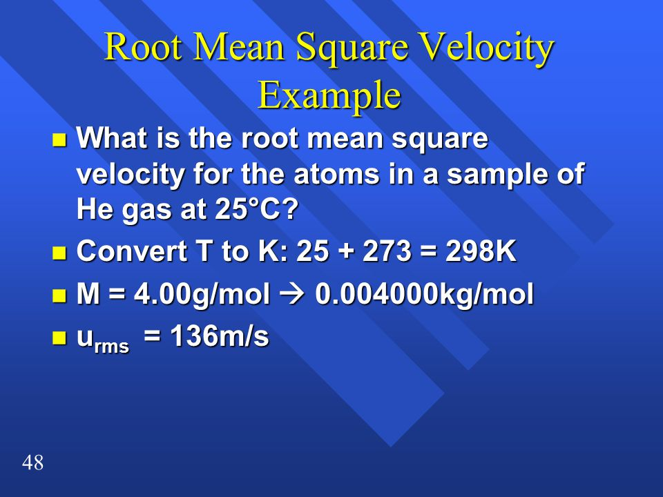 48 Root Mean Square Velocity Example n What is the root mean square velocity for the atoms in a sample of He gas at 25°C? n Convert T to K: 25 + 273 =