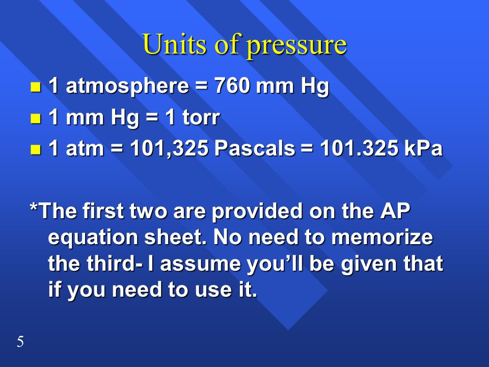 5 Units of pressure n 1 atmosphere = 760 mm Hg n 1 mm Hg = 1 torr n 1 atm = 101,325 Pascals = 101.325 kPa *The first two are provided on the AP equation sheet.