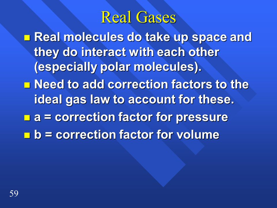 59 Real Gases n Real molecules do take up space and they do interact with each other (especially polar molecules).