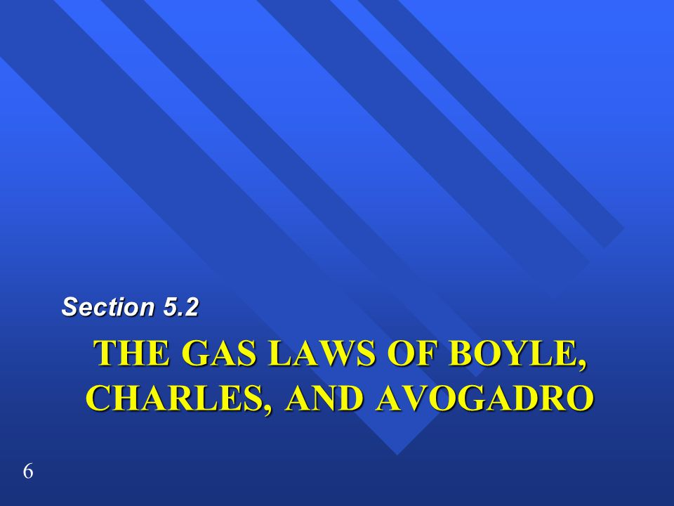 6 THE GAS LAWS OF BOYLE, CHARLES, AND AVOGADRO Section 5.2
