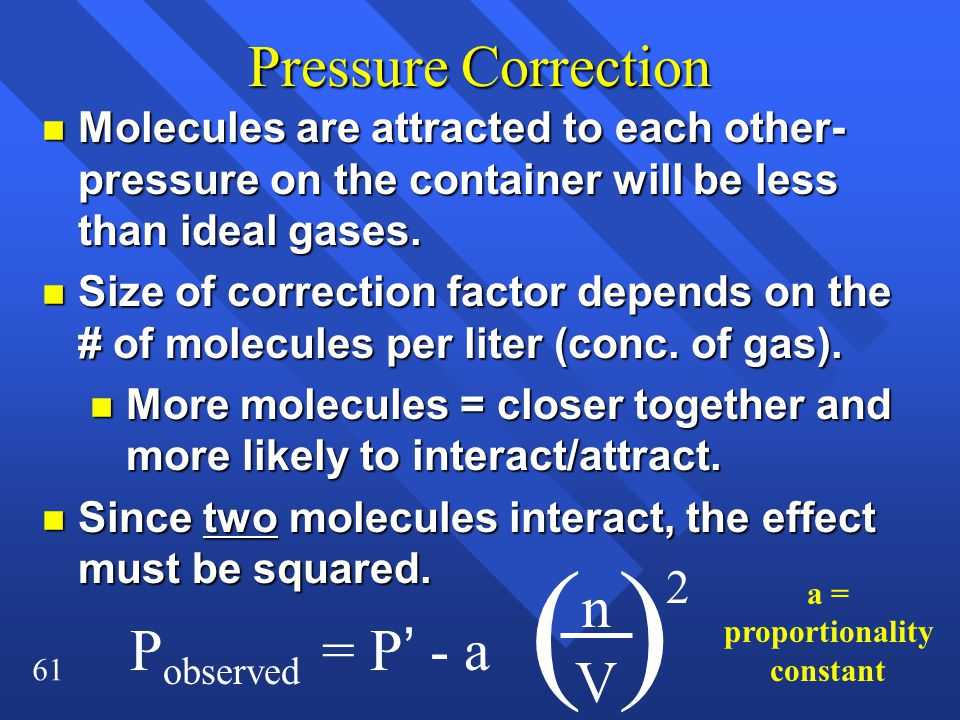 61 Pressure Correction n Molecules are attracted to each other- pressure on the container will be less than ideal gases. n Size of correction factor d