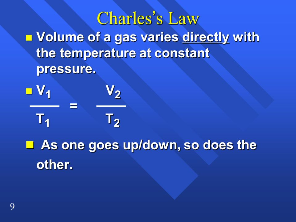 9 Charles's Law n Volume of a gas varies directly with the temperature at constant pressure.