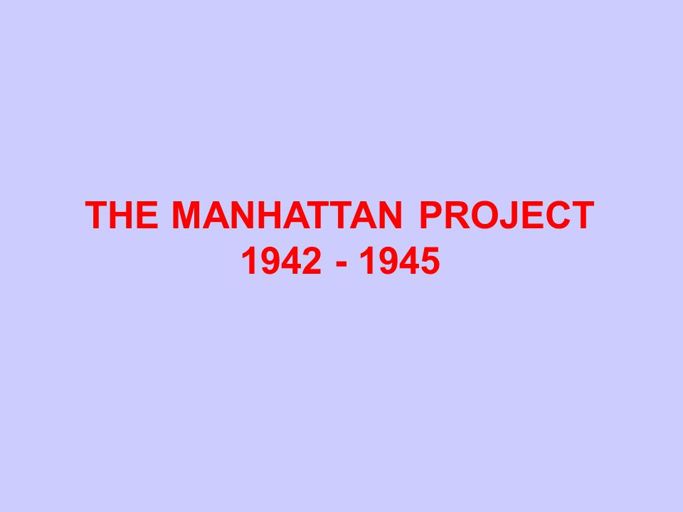THE MANHATTAN PROJECT 1942 - 1945