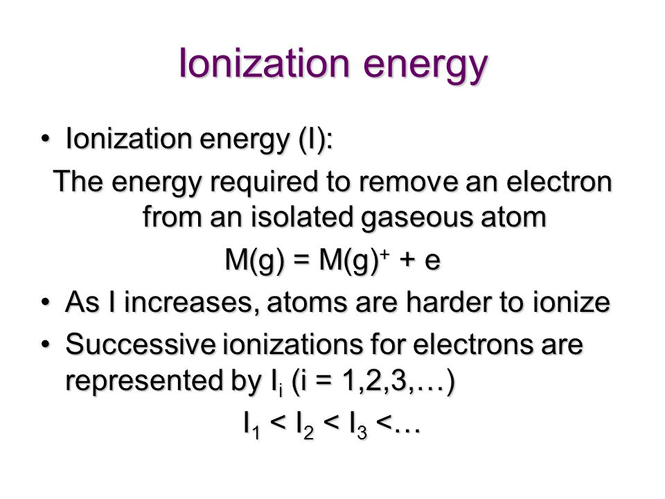 Ionization energy Ionization energy (I):Ionization energy (I): The energy required to remove an electron from an isolated gaseous atom M(g) = M(g) + + e As I increases, atoms are harder to ionizeAs I increases, atoms are harder to ionize Successive ionizations for electrons are represented by I i (i = 1,2,3,…)Successive ionizations for electrons are represented by I i (i = 1,2,3,…) I 1 < I 2 < I 3 <…