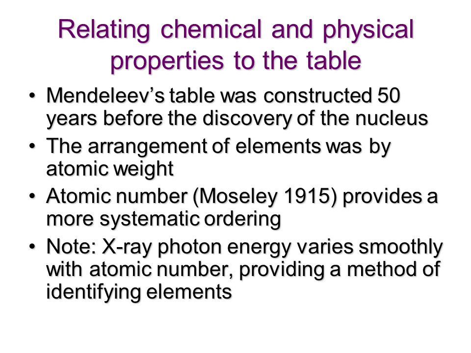 Relating chemical and physical properties to the table Mendeleev's table was constructed 50 years before the discovery of the nucleusMendeleev's table was constructed 50 years before the discovery of the nucleus The arrangement of elements was by atomic weightThe arrangement of elements was by atomic weight Atomic number (Moseley 1915) provides a more systematic orderingAtomic number (Moseley 1915) provides a more systematic ordering Note: X-ray photon energy varies smoothly with atomic number, providing a method of identifying elementsNote: X-ray photon energy varies smoothly with atomic number, providing a method of identifying elements