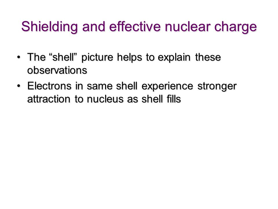 Shielding and effective nuclear charge The shell picture helps to explain these observationsThe shell picture helps to explain these observations Electrons in same shell experience stronger attraction to nucleus as shell fillsElectrons in same shell experience stronger attraction to nucleus as shell fills