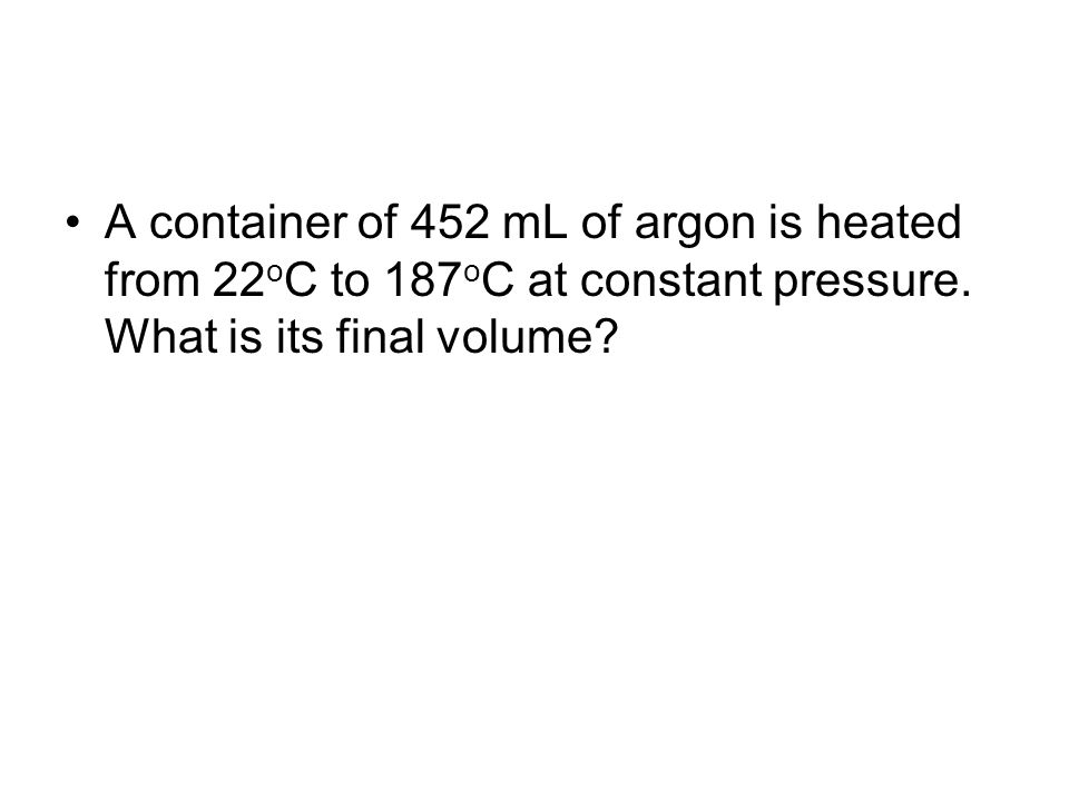 A container of 452 mL of argon is heated from 22 o C to 187 o C at constant pressure. What is its final volume?